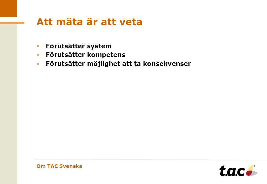 Om TAC Svenska Att mäta är att veta  Förutsätter system  Förutsätter kompetens  Förutsätter möjlighet att ta konsekvenser