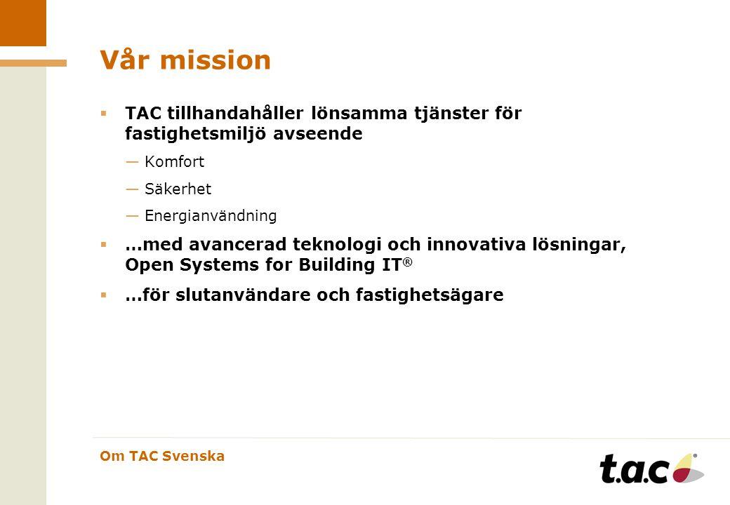 Om TAC Svenska Vår mission  TAC tillhandahåller lönsamma tjänster för fastighetsmiljö avseende —Komfort —Säkerhet —Energianvändning  …med avancerad teknologi och innovativa lösningar, Open Systems for Building IT ®  …för slutanvändare och fastighetsägare