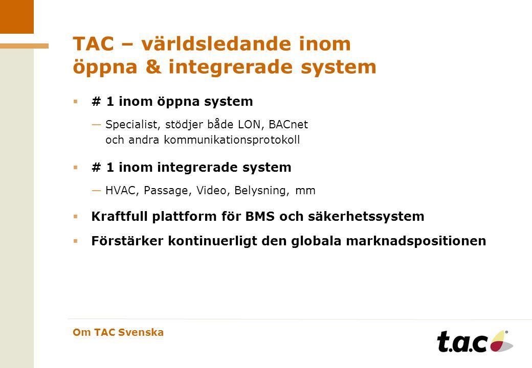 Om TAC Svenska TAC – världsledande inom öppna & integrerade system  # 1 inom öppna system —Specialist, stödjer både LON, BACnet och andra kommunikationsprotokoll  # 1 inom integrerade system —HVAC, Passage, Video, Belysning, mm  Kraftfull plattform för BMS och säkerhetssystem  Förstärker kontinuerligt den globala marknadspositionen