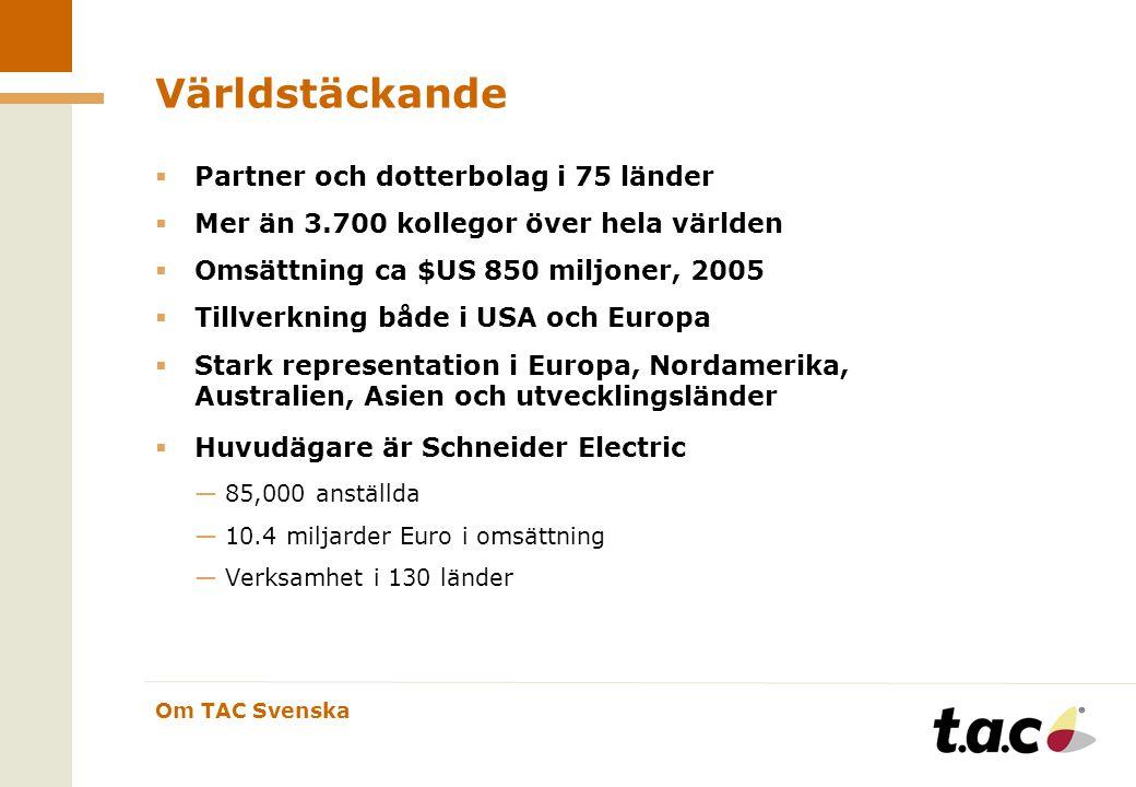 Om TAC Svenska Världstäckande  Partner och dotterbolag i 75 länder  Mer än 3.700 kollegor över hela världen  Omsättning ca $US 850 miljoner, 2005  Tillverkning både i USA och Europa  Stark representation i Europa, Nordamerika, Australien, Asien och utvecklingsländer  Huvudägare är Schneider Electric —85,000 anställda —10.4 miljarder Euro i omsättning —Verksamhet i 130 länder