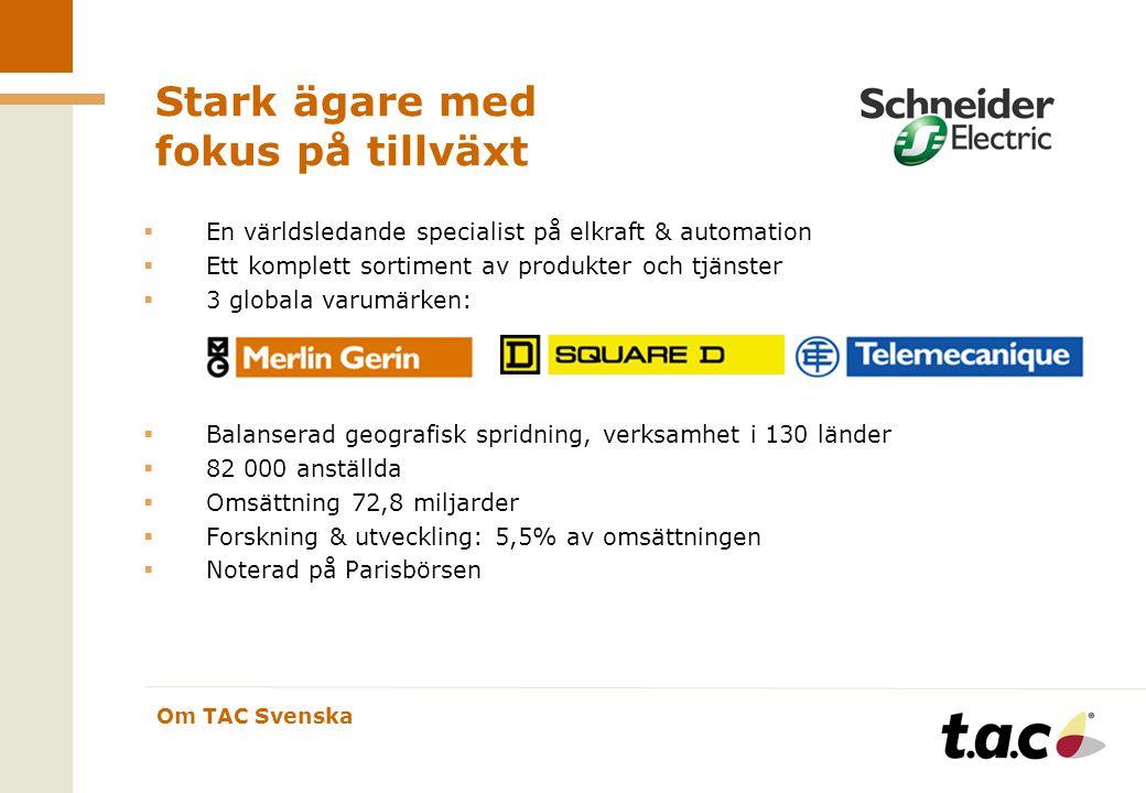 Om TAC Svenska Stark ägare med fokus på tillväxt  En världsledande specialist på elkraft & automation  Ett komplett sortiment av produkter och tjänster  3 globala varumärken:  Balanserad geografisk spridning, verksamhet i 130 länder  82 000 anställda  Omsättning 72,8 miljarder  Forskning & utveckling: 5,5% av omsättningen  Noterad på Parisbörsen