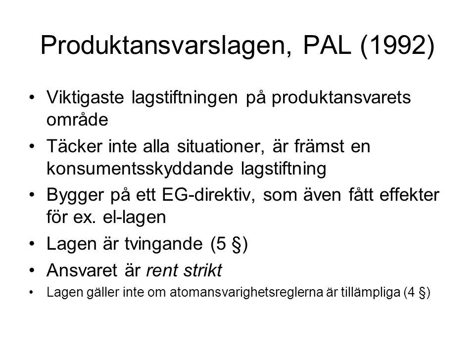 Produktansvarslagen, PAL (1992) Viktigaste lagstiftningen på produktansvarets område Täcker inte alla situationer, är främst en konsumentsskyddande la