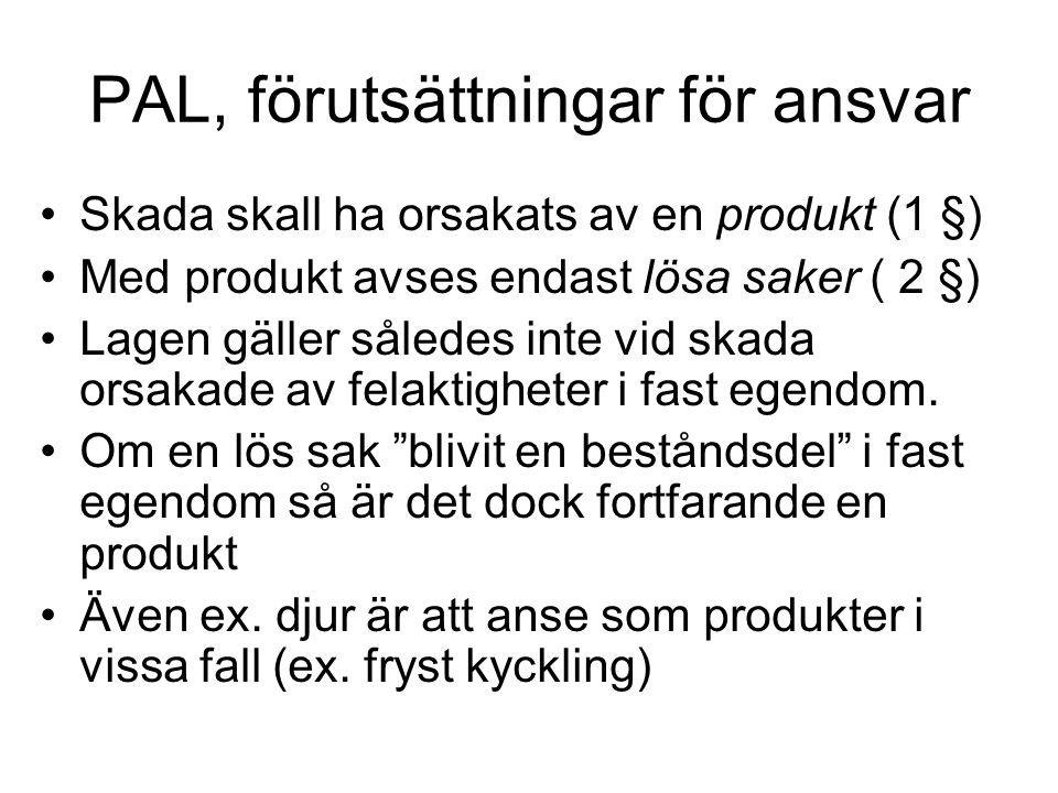 PAL, förutsättningar för ansvar Skada skall ha orsakats av en produkt (1 §) Med produkt avses endast lösa saker ( 2 §) Lagen gäller således inte vid s