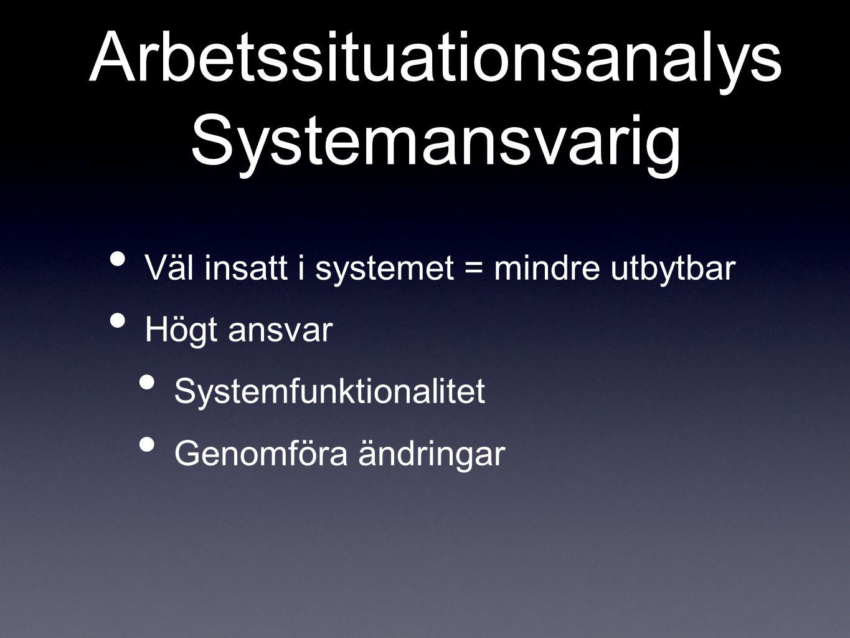 Arbetssituationsanalys Systemansvarig Väl insatt i systemet = mindre utbytbar Högt ansvar Systemfunktionalitet Genomföra ändringar