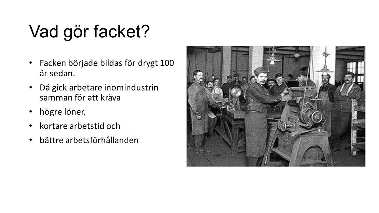 Vad gör facket? Facken började bildas för drygt 100 år sedan. Då gick arbetare inomindustrin samman för att kräva högre löner, kortare arbetstid och b