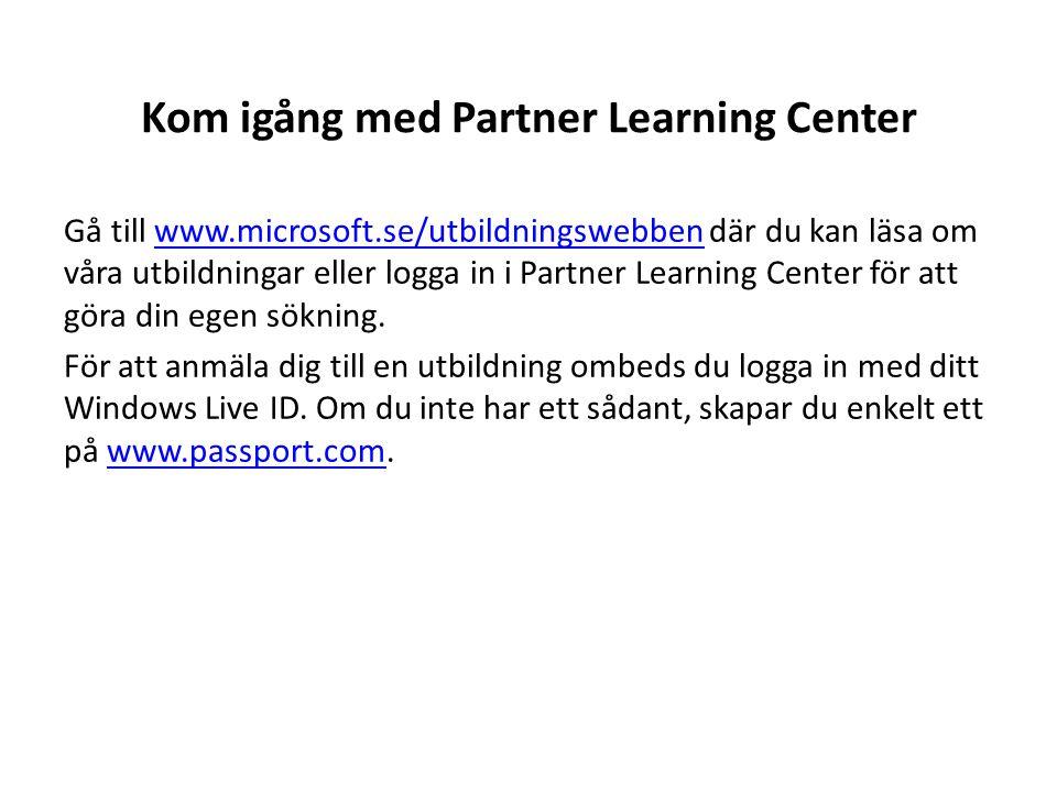 Kom igång med Partner Learning Center Gå till www.microsoft.se/utbildningswebben där du kan läsa om våra utbildningar eller logga in i Partner Learnin