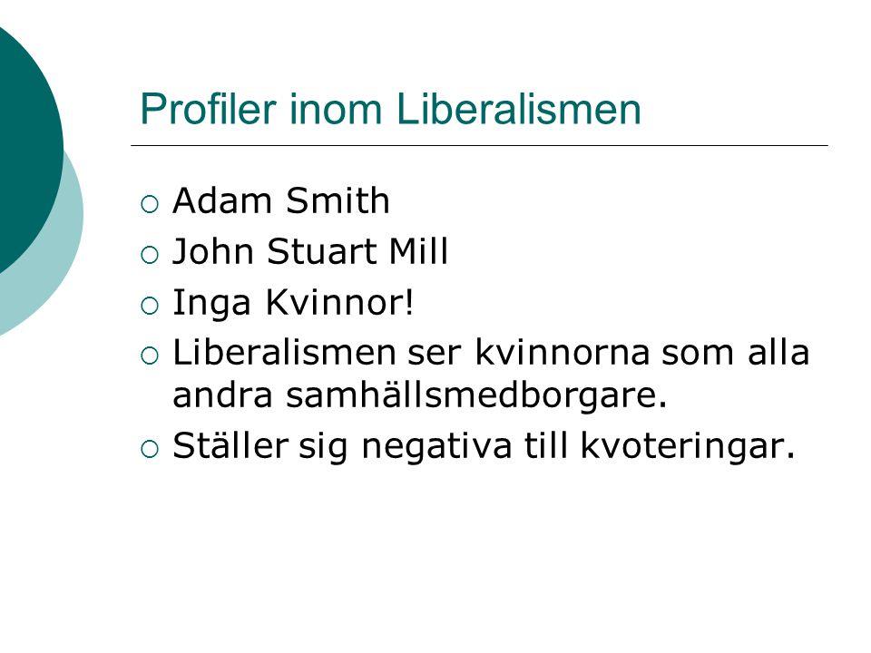 Profiler inom Liberalismen  Adam Smith  John Stuart Mill  Inga Kvinnor!  Liberalismen ser kvinnorna som alla andra samhällsmedborgare.  Ställer s
