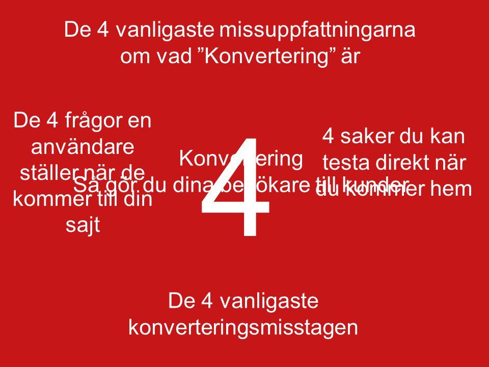 2010-08-19 Page 33 De 4 vanligaste konverteringsmisstagen 1.Du adresserar inte besökarens behov och känslor 2.Call to action på fel ställe, och i fel format 3.Ogenomtänkt användning av bilder 4.Du frågar efter för mycket information och på fel ställe