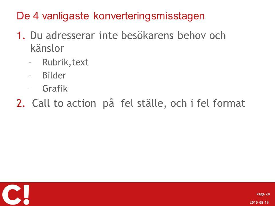2010-08-19 Page 20 De 4 vanligaste konverteringsmisstagen 1.Du adresserar inte besökarens behov och känslor –Rubrik,text –Bilder –Grafik 2.Call to act