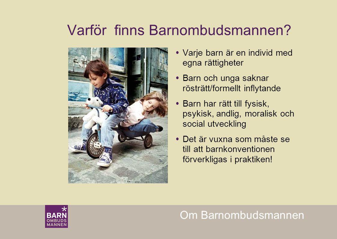 Om Barnombudsmannen Varför finns Barnombudsmannen?  Varje barn är en individ med egna rättigheter  Barn och unga saknar rösträtt/formellt inflytande