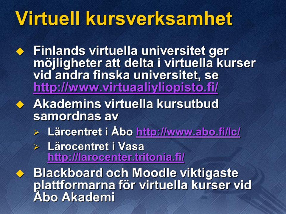 Virtuell kursverksamhet  Finlands virtuella universitet ger möjligheter att delta i virtuella kurser vid andra finska universitet, se http://www.virtuaaliyliopisto.fi/ http://www.virtuaaliyliopisto.fi/  Akademins virtuella kursutbud samordnas av  Lärcentret i Åbo http://www.abo.fi/lc/ http://www.abo.fi/lc/  Lärocentret i Vasa http://larocenter.tritonia.fi/ http://larocenter.tritonia.fi/  Blackboard och Moodle viktigaste plattformarna för virtuella kurser vid Åbo Akademi