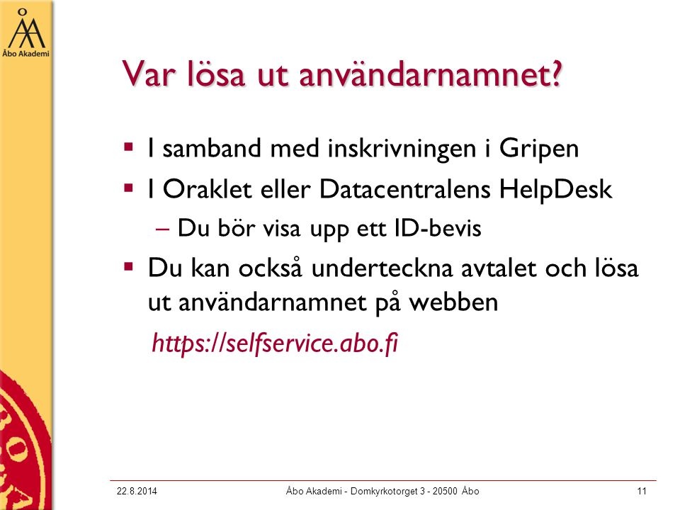 22.8.2014Åbo Akademi - Domkyrkotorget 3 - 20500 Åbo11 Var lösa ut användarnamnet?  I samband med inskrivningen i Gripen  I Oraklet eller Datacentral