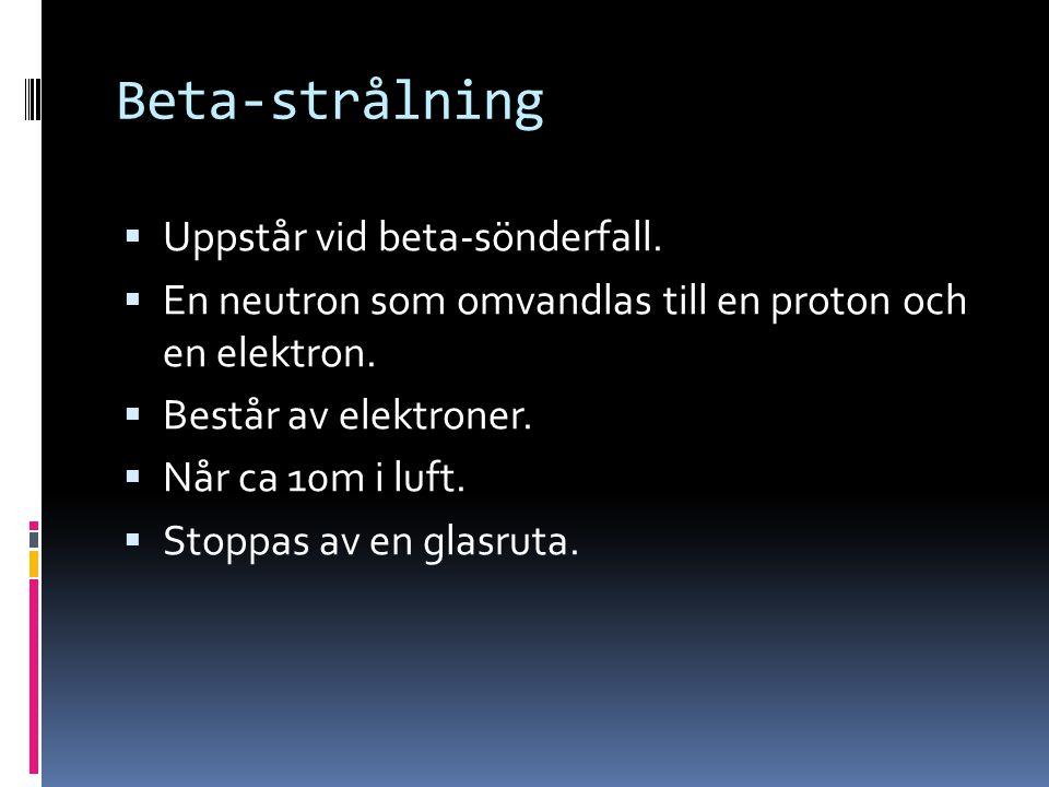 Beta-strålning  Uppstår vid beta-sönderfall.  En neutron som omvandlas till en proton och en elektron.  Består av elektroner.  Når ca 10m i luft.