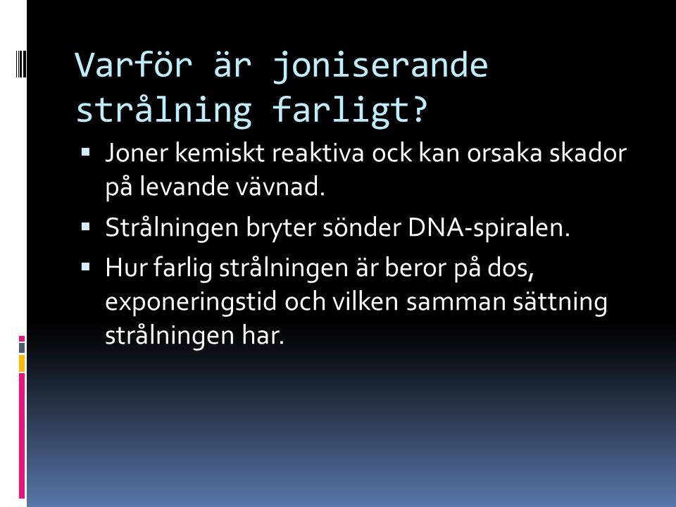 Varför är joniserande strålning farligt?  Joner kemiskt reaktiva ock kan orsaka skador på levande vävnad.  Strålningen bryter sönder DNA-spiralen. 