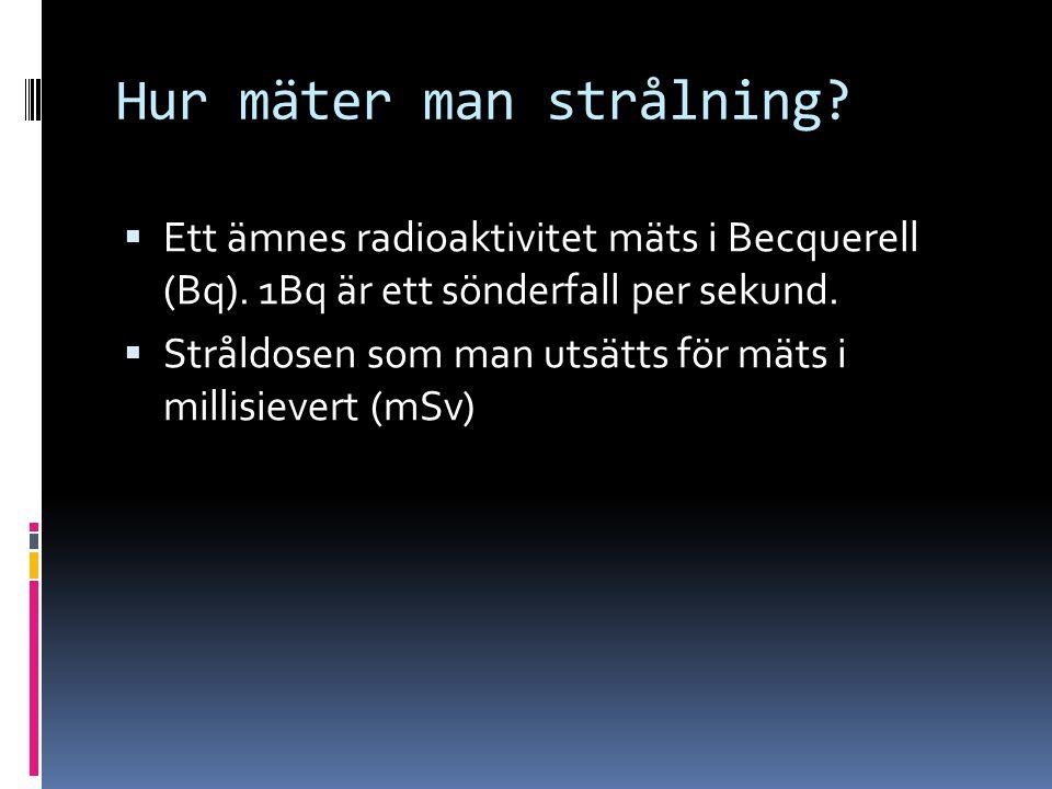Hur mäter man strålning?  Ett ämnes radioaktivitet mäts i Becquerell (Bq). 1Bq är ett sönderfall per sekund.  Stråldosen som man utsätts för mäts i