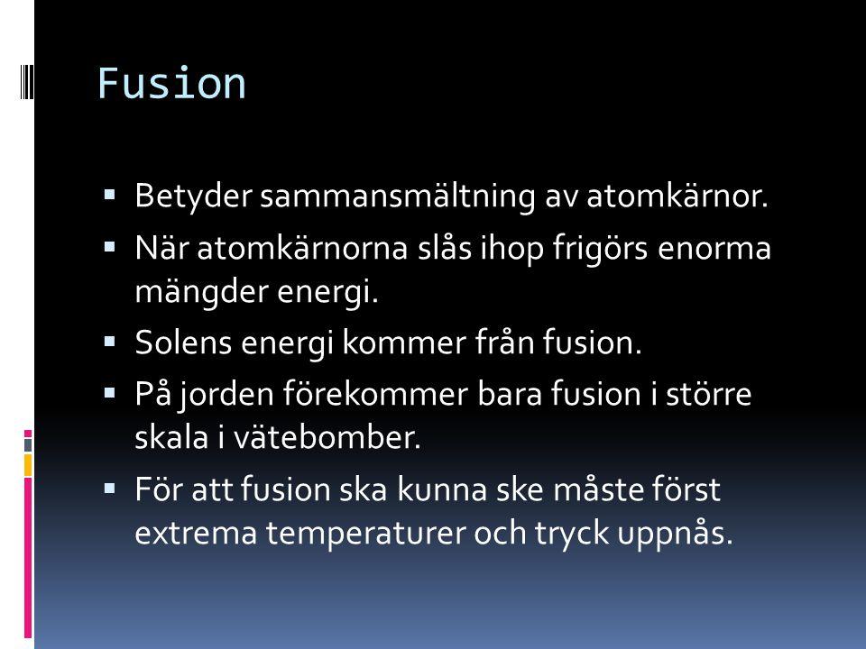 Fusion  Betyder sammansmältning av atomkärnor.  När atomkärnorna slås ihop frigörs enorma mängder energi.  Solens energi kommer från fusion.  På j