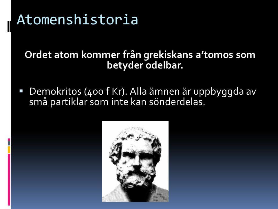 Atomenshistoria Ordet atom kommer från grekiskans a'tomos som betyder odelbar.  Demokritos (400 f Kr). Alla ämnen är uppbyggda av små partiklar som i