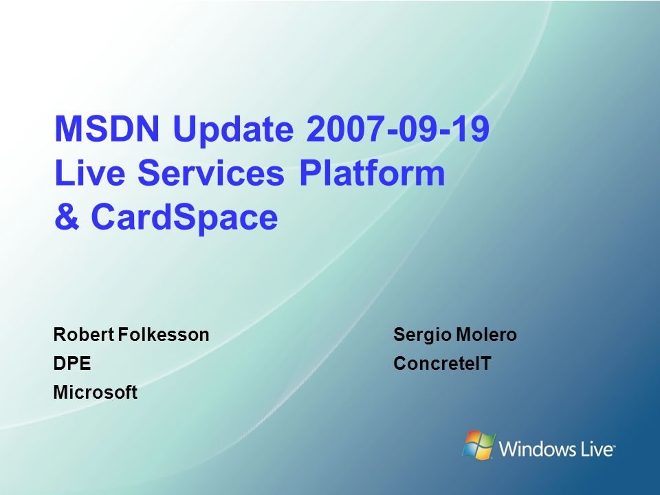 MSDN Update 2007-09-19 Live Services Platform & CardSpace Robert Folkesson DPE Microsoft Sergio Molero ConcreteIT
