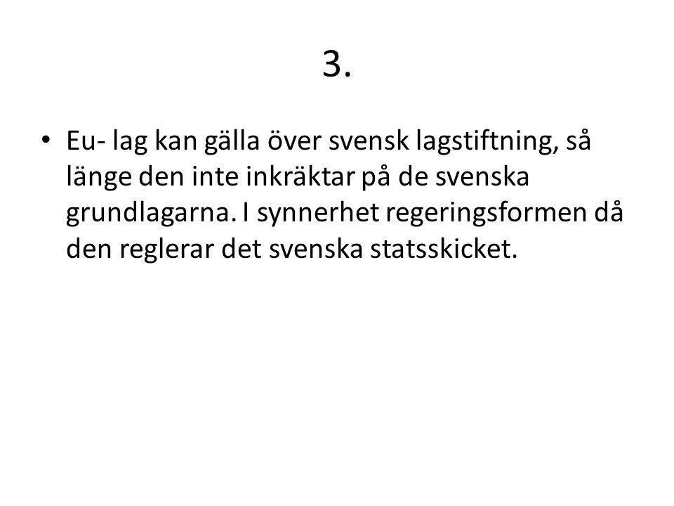 3. Eu- lag kan gälla över svensk lagstiftning, så länge den inte inkräktar på de svenska grundlagarna. I synnerhet regeringsformen då den reglerar det