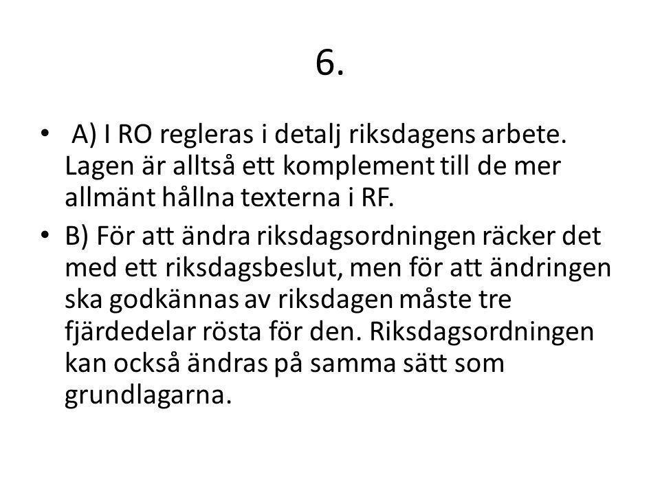 6. A) I RO regleras i detalj riksdagens arbete. Lagen är alltså ett komplement till de mer allmänt hållna texterna i RF. B) För att ändra riksdagsordn