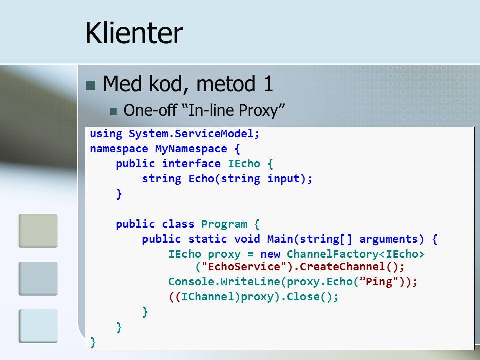 "Med kod, metod 1 One-off ""In-line Proxy"" Klienter using System.ServiceModel; namespace MyNamespace { public interface IEcho { string Echo(string input"