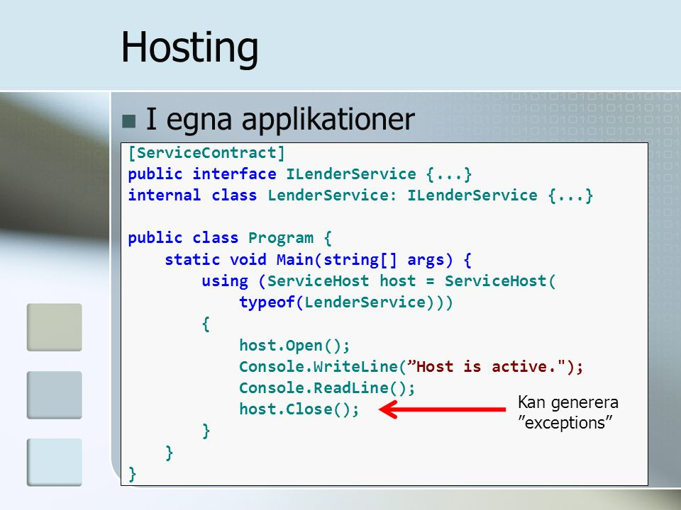 I egna applikationer Hosting [ServiceContract] public interface ILenderService {...} internal class LenderService: ILenderService {...} public class Program { static void Main(string[] args) { using (ServiceHost host = ServiceHost( typeof(LenderService))) { host.Open(); Console.WriteLine( Host is active. ); Console.ReadLine(); host.Close(); } Kan generera exceptions