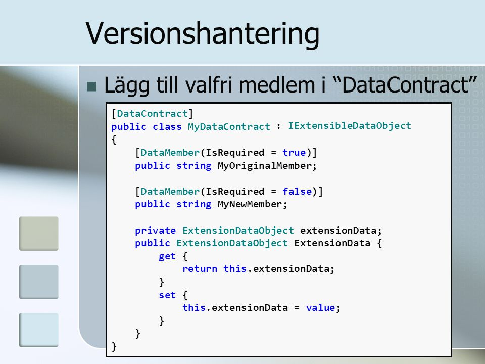 Lägg till valfri medlem i DataContract [DataContract] public class MyDataContract { [DataMember(IsRequired = true)] public string MyOriginalMember; [DataMember(IsRequired = false)] public string MyNewMember; private ExtensionDataObject extensionData; public ExtensionDataObject ExtensionData { get { return this.extensionData; } set { this.extensionData = value; } } } Versionshantering : IExtensibleDataObject