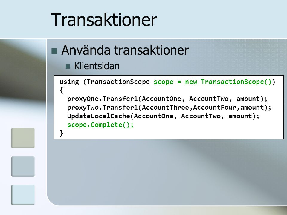Transaktioner using (TransactionScope scope = new TransactionScope()) { proxyOne.Transfer1(AccountOne, AccountTwo, amount); proxyTwo.Transfer1(AccountThree,AccountFour,amount); UpdateLocalCache(AccountOne, AccountTwo, amount); scope.Complete(); } Använda transaktioner Klientsidan