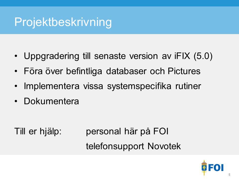 Projektbeskrivning Uppgradering till senaste version av iFIX (5.0) Föra över befintliga databaser och Pictures Implementera vissa systemspecifika rutiner Dokumentera Till er hjälp:personal här på FOI telefonsupport Novotek 5