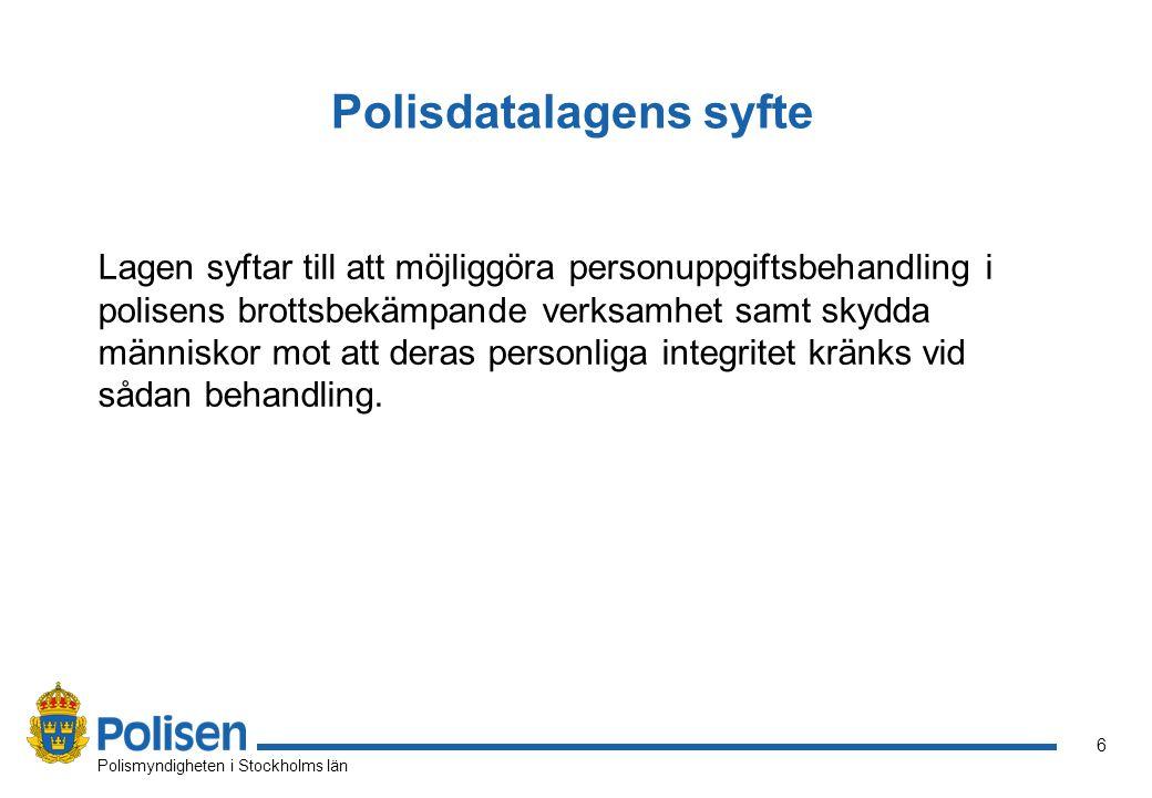 6 Polismyndigheten i Stockholms län Polisdatalagens syfte Lagen syftar till att möjliggöra personuppgiftsbehandling i polisens brottsbekämpande verksa