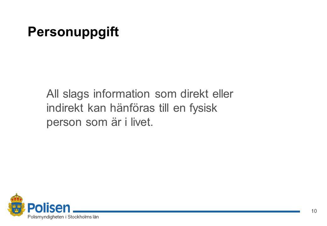 10 Polismyndigheten i Stockholms län Personuppgift All slags information som direkt eller indirekt kan hänföras till en fysisk person som är i livet.