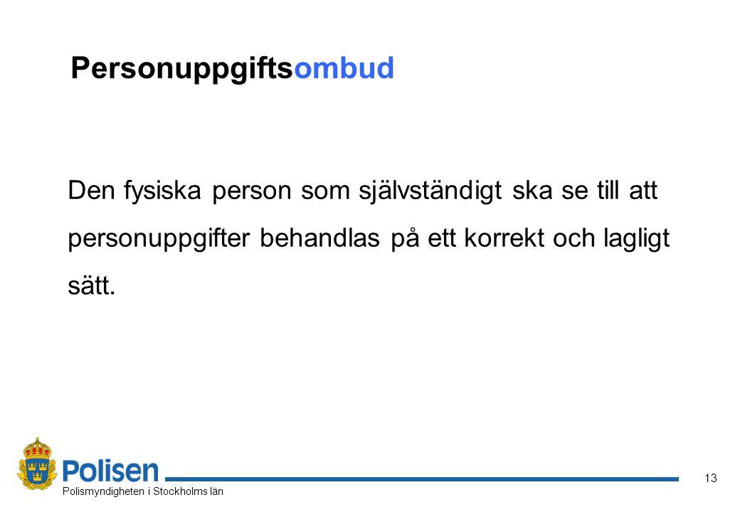 13 Polismyndigheten i Stockholms län Personuppgiftsombud Den fysiska person som självständigt ska se till att personuppgifter behandlas på ett korrekt