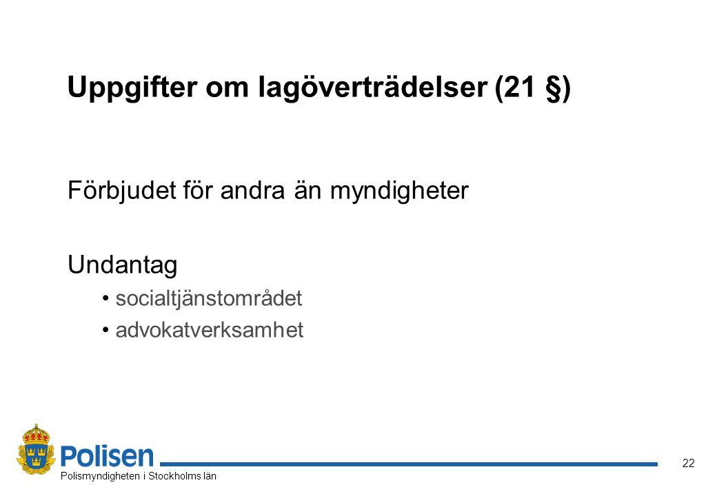 22 Polismyndigheten i Stockholms län Uppgifter om lagöverträdelser (21 §) Förbjudet för andra än myndigheter Undantag socialtjänstområdet advokatverks