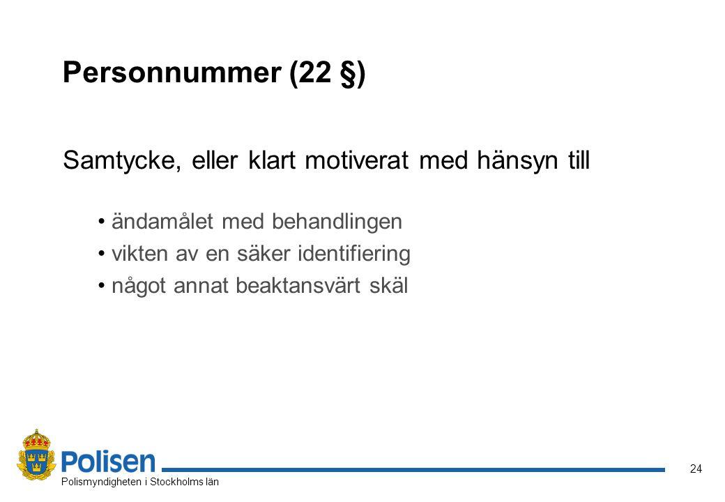 24 Polismyndigheten i Stockholms län Personnummer (22 §) Samtycke, eller klart motiverat med hänsyn till ändamålet med behandlingen vikten av en säker