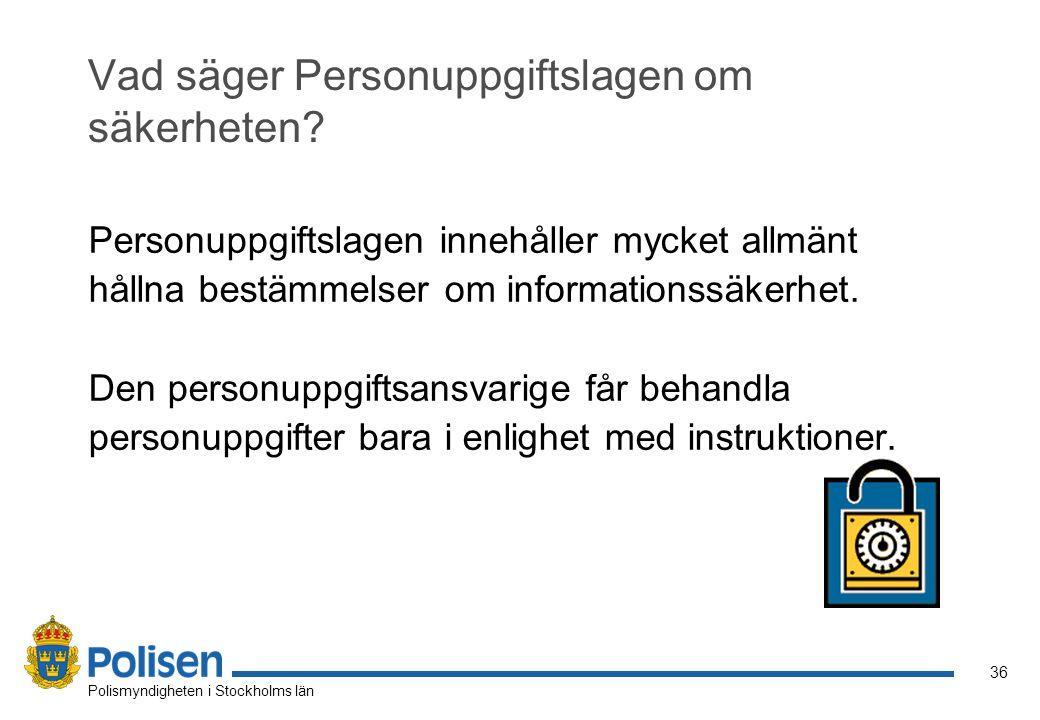 36 Polismyndigheten i Stockholms län Vad säger Personuppgiftslagen om säkerheten? Personuppgiftslagen innehåller mycket allmänt hållna bestämmelser om