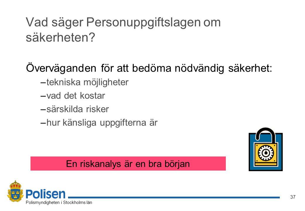 37 Polismyndigheten i Stockholms län Vad säger Personuppgiftslagen om säkerheten? Överväganden för att bedöma nödvändig säkerhet: –tekniska möjlighete