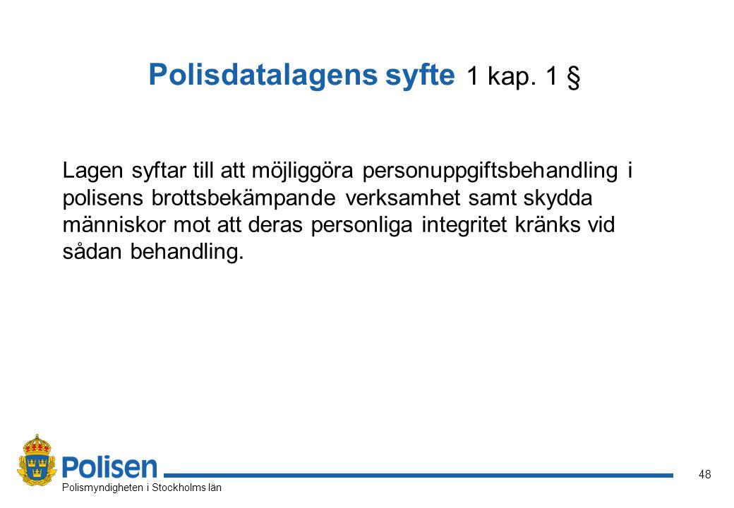 48 Polismyndigheten i Stockholms län Polisdatalagens syfte 1 kap. 1 § Lagen syftar till att möjliggöra personuppgiftsbehandling i polisens brottsbekäm