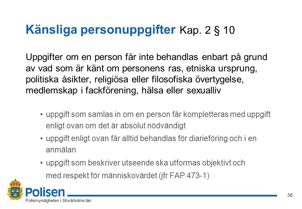56 Polismyndigheten i Stockholms län Känsliga personuppgifter Kap. 2 § 10 Uppgifter om en person får inte behandlas enbart på grund av vad som är känt
