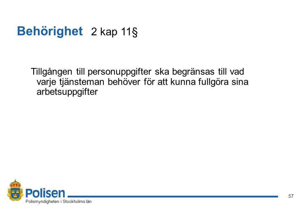 57 Polismyndigheten i Stockholms län Behörighet 2 kap 11§ Tillgången till personuppgifter ska begränsas till vad varje tjänsteman behöver för att kunn