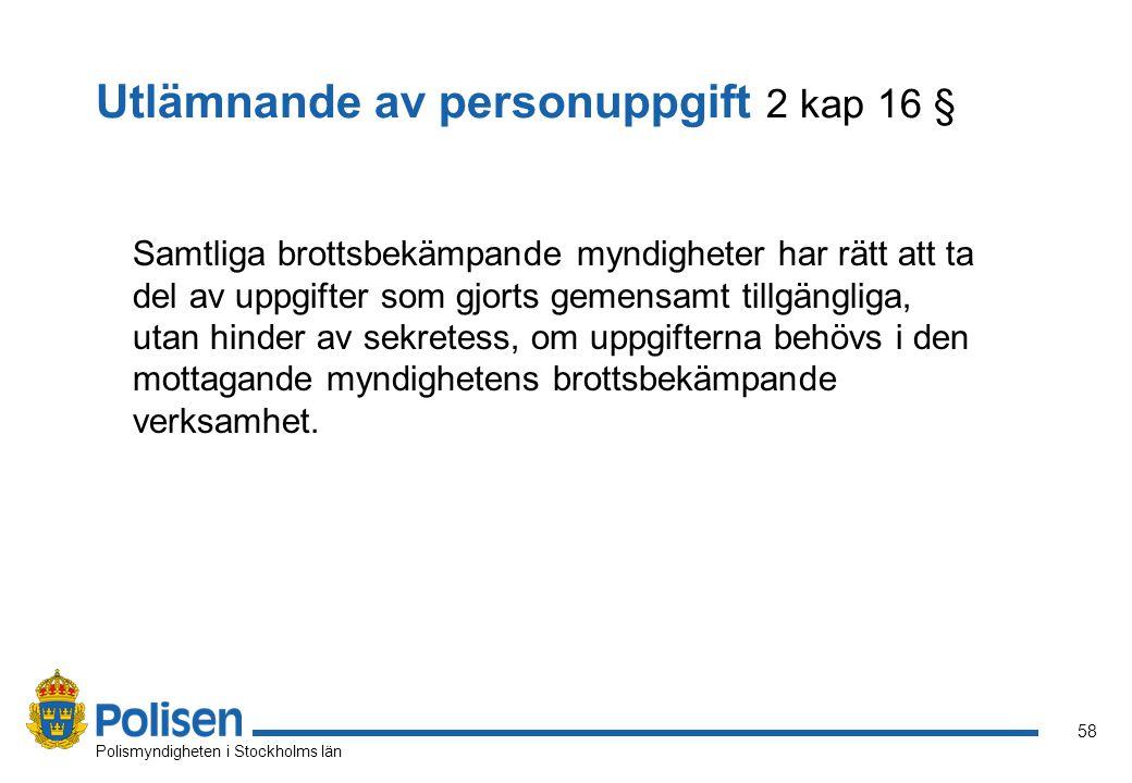 58 Polismyndigheten i Stockholms län Utlämnande av personuppgift 2 kap 16 § Samtliga brottsbekämpande myndigheter har rätt att ta del av uppgifter som