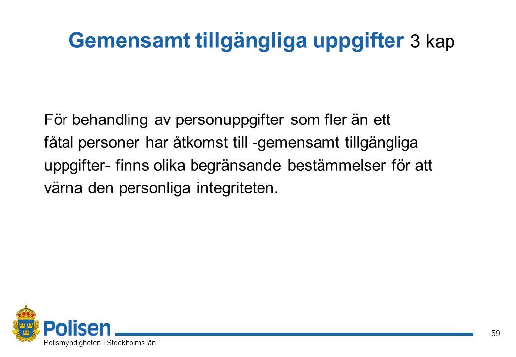 59 Polismyndigheten i Stockholms län Gemensamt tillgängliga uppgifter 3 kap För behandling av personuppgifter som fler än ett fåtal personer har åtkom