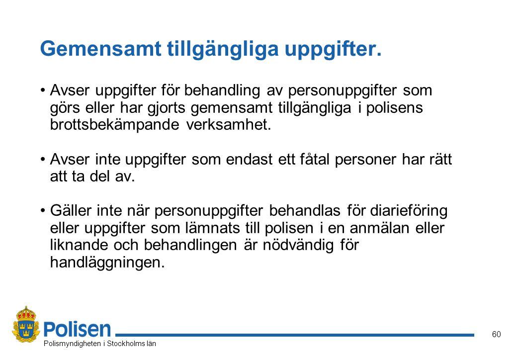 60 Polismyndigheten i Stockholms län Gemensamt tillgängliga uppgifter. Avser uppgifter för behandling av personuppgifter som görs eller har gjorts gem