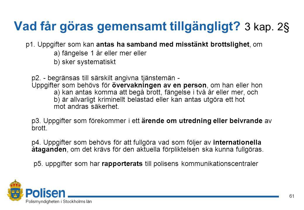 61 Polismyndigheten i Stockholms län Vad får göras gemensamt tillgängligt? 3 kap. 2§ p1. Uppgifter som kan antas ha samband med misstänkt brottslighet