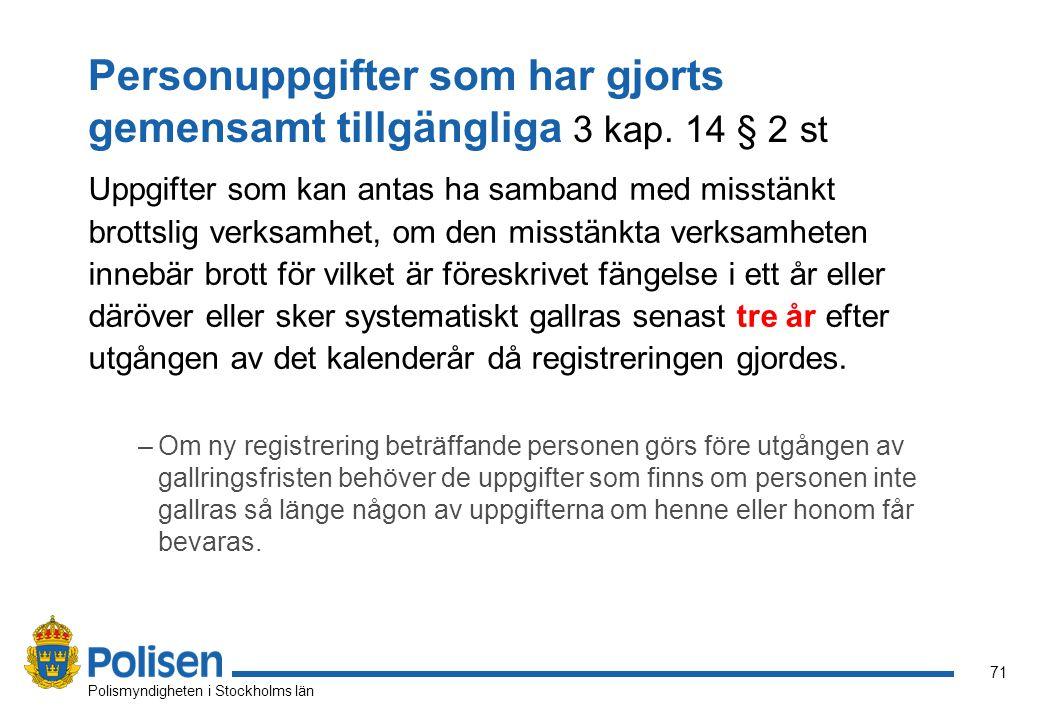 71 Polismyndigheten i Stockholms län Personuppgifter som har gjorts gemensamt tillgängliga 3 kap. 14 § 2 st Uppgifter som kan antas ha samband med mis
