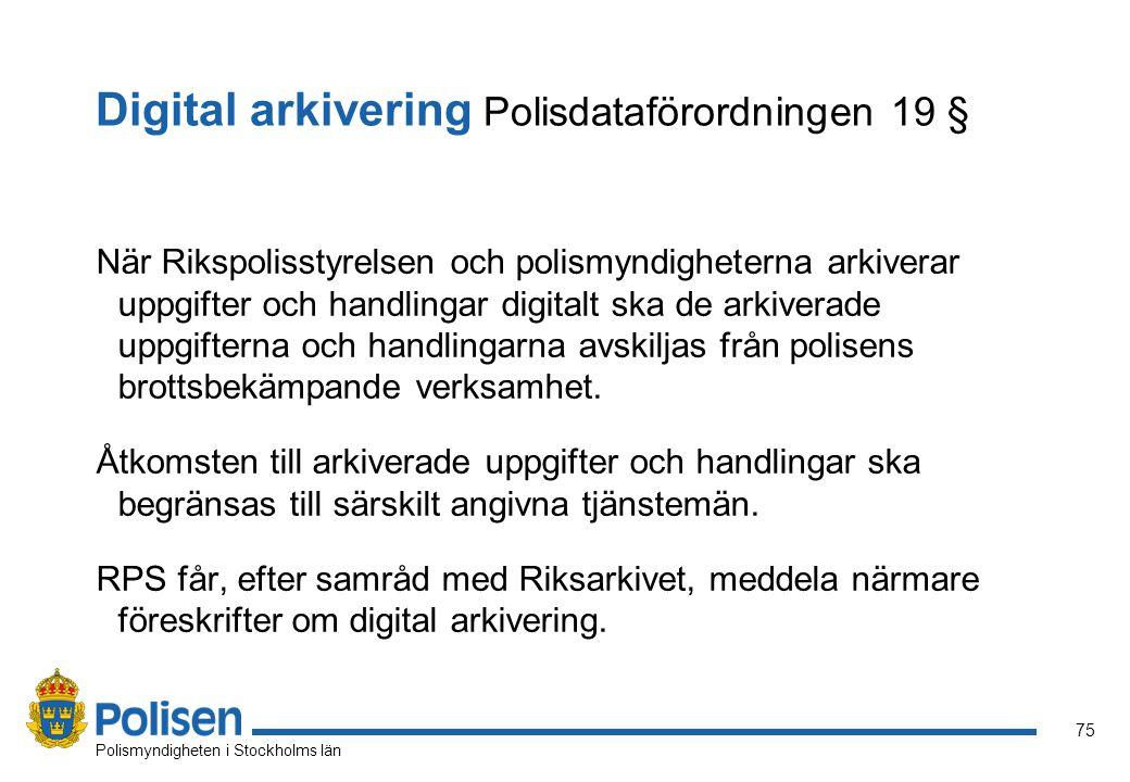 75 Polismyndigheten i Stockholms län Digital arkivering Polisdataförordningen 19 § När Rikspolisstyrelsen och polismyndigheterna arkiverar uppgifter o