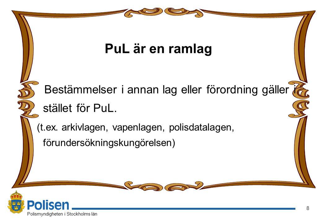 8 Polismyndigheten i Stockholms län PuL är en ramlag Bestämmelser i annan lag eller förordning gäller i stället för PuL. (t.ex. arkivlagen, vapenlagen
