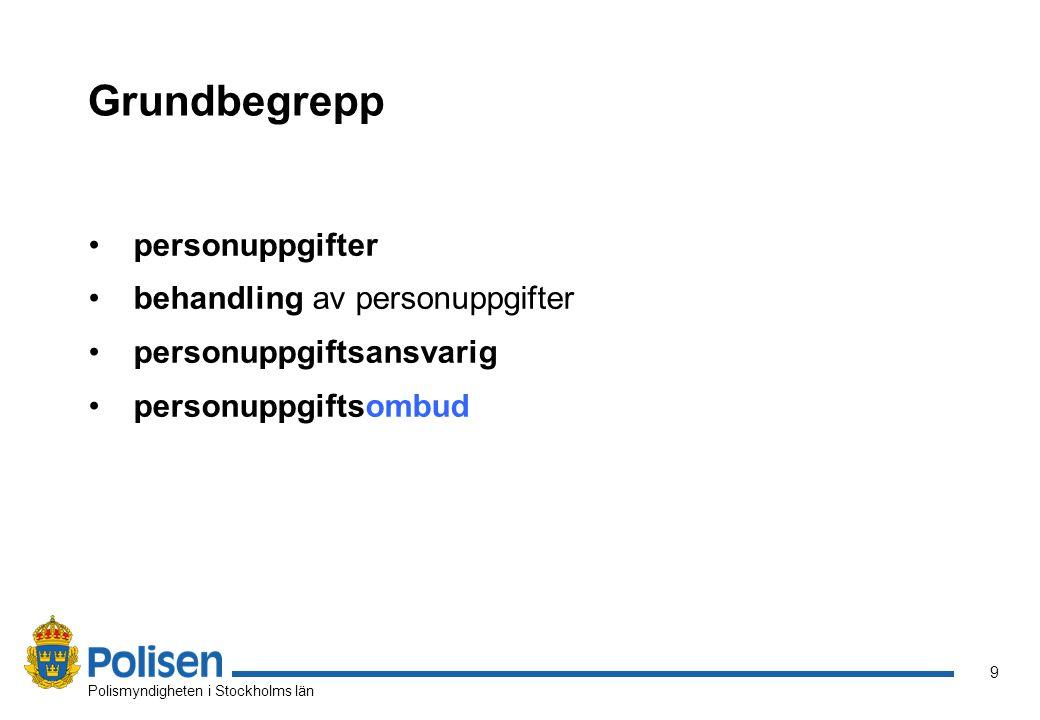 9 Polismyndigheten i Stockholms län Grundbegrepp personuppgifter behandling av personuppgifter personuppgiftsansvarig personuppgiftsombud