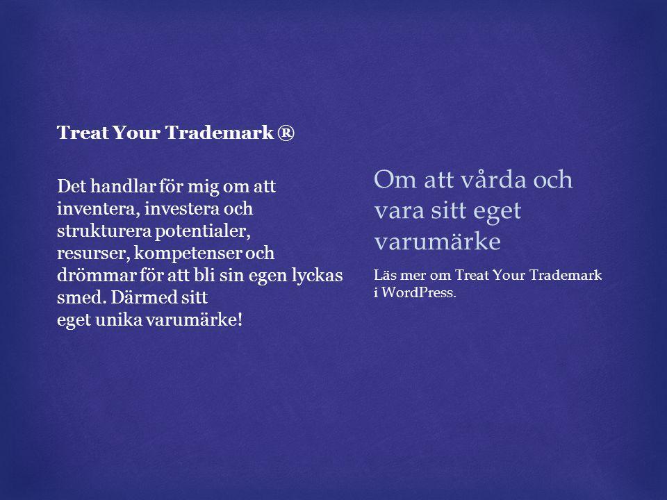 Om att vårda och vara sitt eget varumärke Treat Your Trademark ® Det handlar för mig om att inventera, investera och strukturera potentialer, resurser