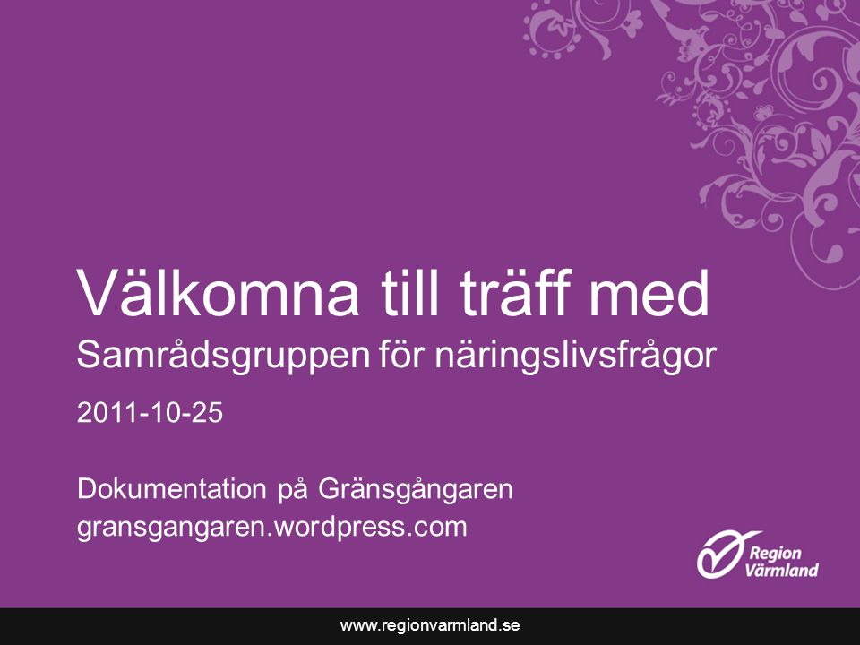 www.regionvarmland.se Välkomna till träff med Samrådsgruppen för näringslivsfrågor 2011-10-25 Dokumentation på Gränsgångaren gransgangaren.wordpress.com