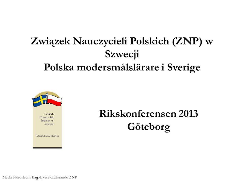 Związek Nauczycieli Polskich (ZNP) w Szwecji Polska modersmålslärare i Sverige Rikskonferensen 2013 Göteborg Marta Nordström Bagot, vice ordförande ZN